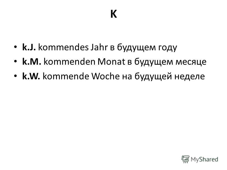 K k.J. kommendes Jahr в будущем году k.M. kommenden Monat в будущем месяце k.W. kommende Woche на будущей неделе