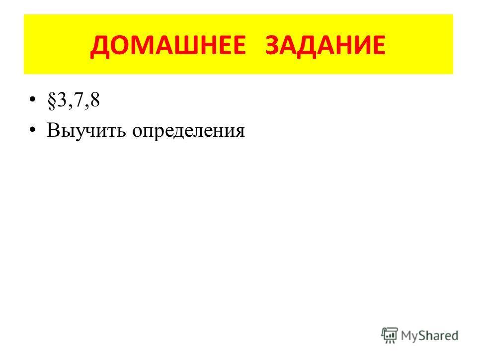 ДОМАШНЕЕ ЗАДАНИЕ §3,7,8 Выучить определения