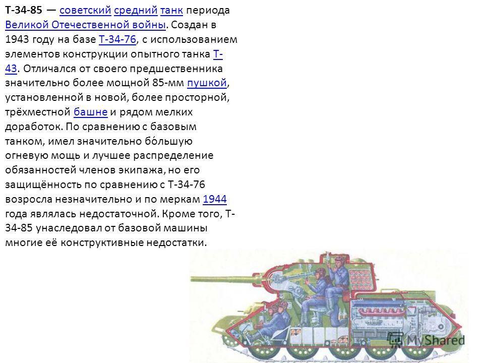T-34-85 советский средний танк периода Великой Отечественной войны. Создан в 1943 году на базе Т-34-76, с использованием элементов конструкции опытного танка Т- 43. Отличался от своего предшественника значительно более мощной 85-мм пушкой, установлен