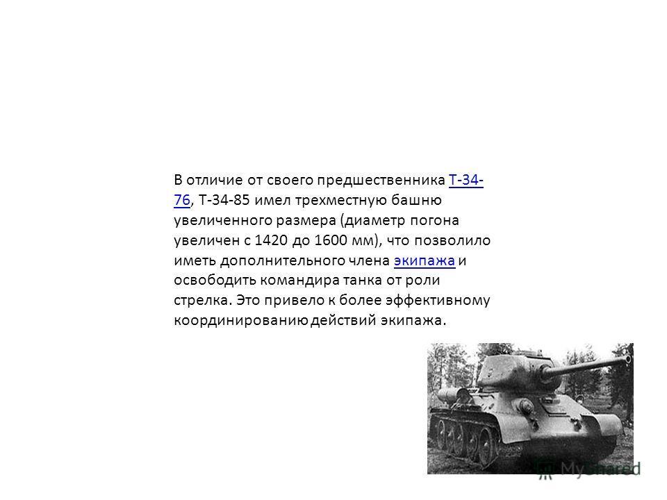 В отличие от своего предшественника Т-34- 76, Т-34-85 имел трехместную башню увеличенного размера (диаметр погона увеличен с 1420 до 1600 мм), что позволило иметь дополнительного члена экипажа и освободить командира танка от роли стрелка. Это привело