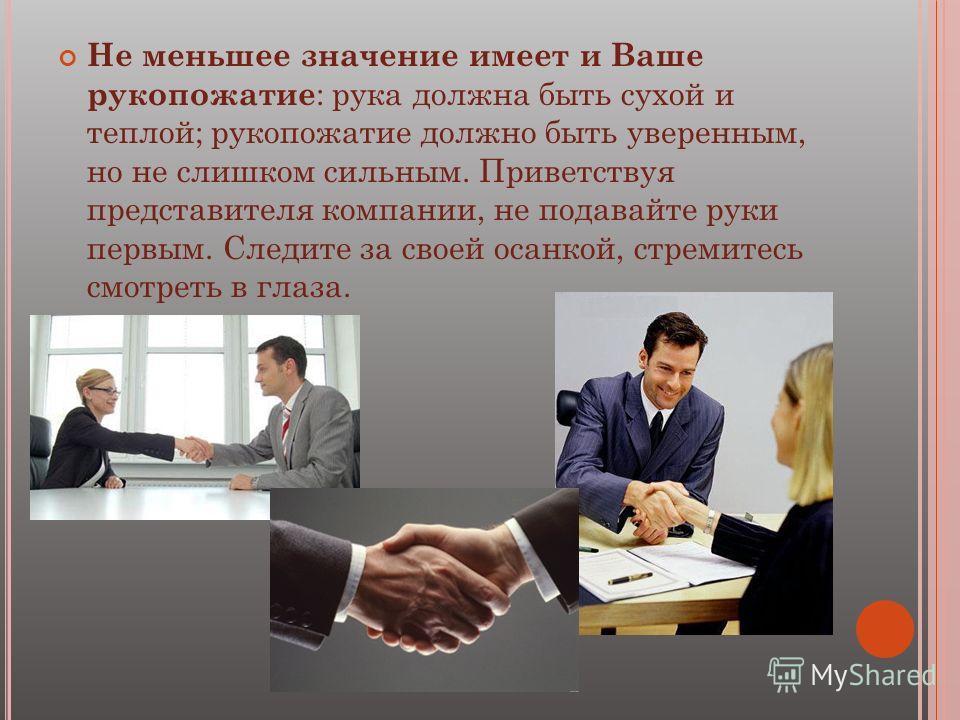 Не меньшее значение имеет и Ваше рукопожатие : рука должна быть сухой и теплой; рукопожатие должно быть уверенным, но не слишком сильным. Приветствуя представителя компании, не подавайте руки первым. Следите за своей осанкой, стремитесь смотреть в гл