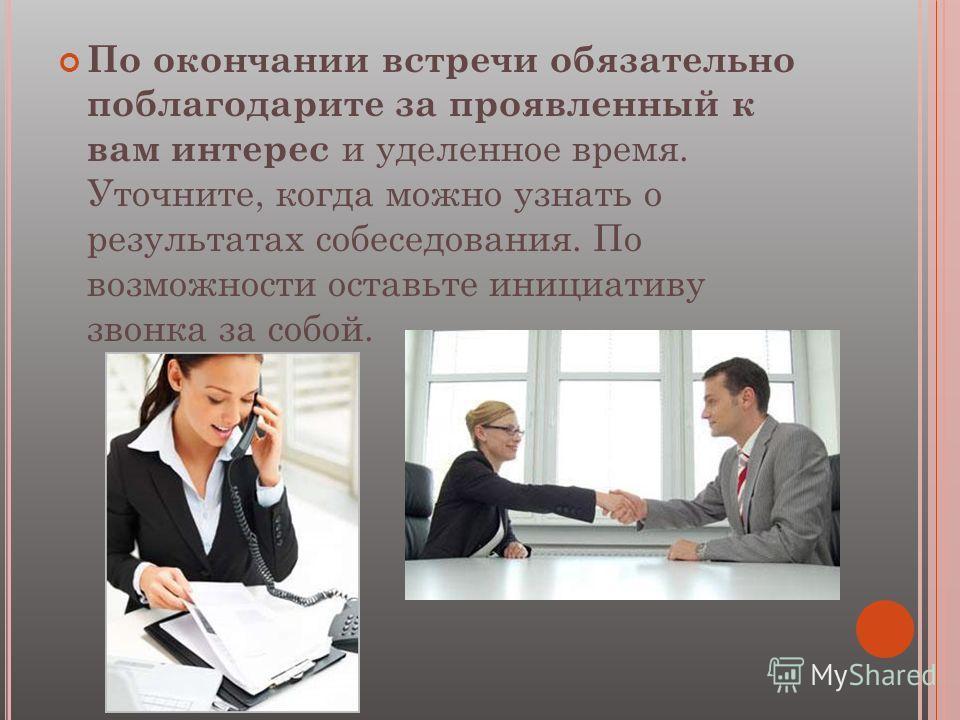 По окончании встречи обязательно поблагодарите за проявленный к вам интерес и уделенное время. Уточните, когда можно узнать о результатах собеседования. По возможности оставьте инициативу звонка за собой.
