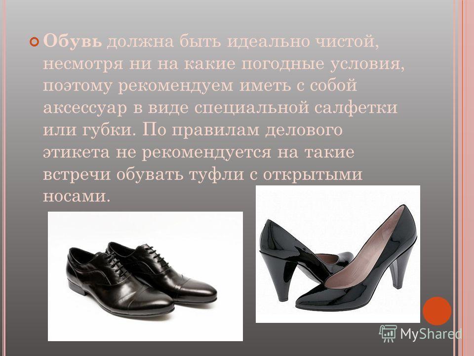 Обувь должна быть идеально чистой, несмотря ни на какие погодные условия, поэтому рекомендуем иметь с собой аксессуар в виде специальной салфетки или губки. По правилам делового этикета не рекомендуется на такие встречи обувать туфли с открытыми носа
