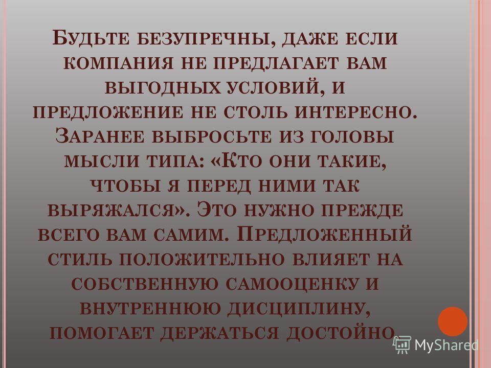 Б УДЬТЕ БЕЗУПРЕЧНЫ, ДАЖЕ ЕСЛИ КОМПАНИЯ НЕ ПРЕДЛАГАЕТ ВАМ ВЫГОДНЫХ УСЛОВИЙ, И ПРЕДЛОЖЕНИЕ НЕ СТОЛЬ ИНТЕРЕСНО. З АРАНЕЕ ВЫБРОСЬТЕ ИЗ ГОЛОВЫ МЫСЛИ ТИПА : «К ТО ОНИ ТАКИЕ, ЧТОБЫ Я ПЕРЕД НИМИ ТАК ВЫРЯЖАЛСЯ ». Э ТО НУЖНО ПРЕЖДЕ ВСЕГО ВАМ САМИМ. П РЕДЛОЖЕНН