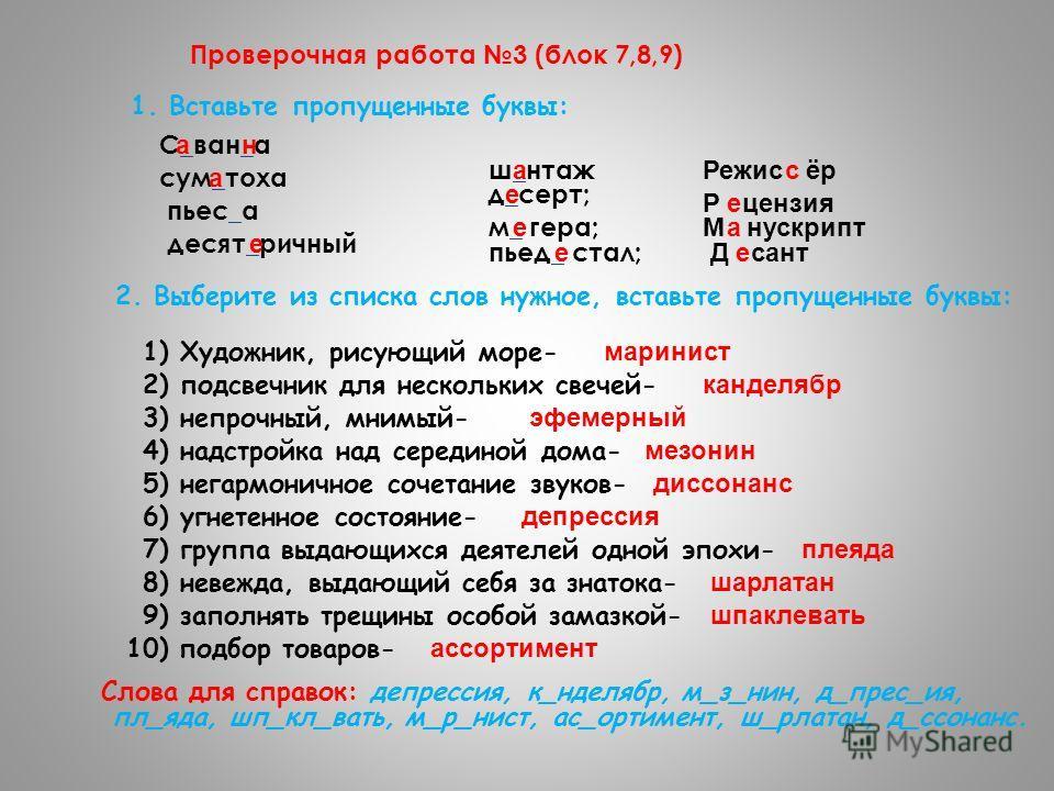 Проверочная работа 3 (блок 7,8,9) 1. Вставьте пропущенные буквы: С_ван_а ан сум_тоха а пьес_а десят_ричный е ш_нтаж а д_серт; е м_ гера; е пьед_ стал; е 2. Выберите из списка слов нужное, вставьте пропущенные буквы: 1) Художник, рисующий море- марини