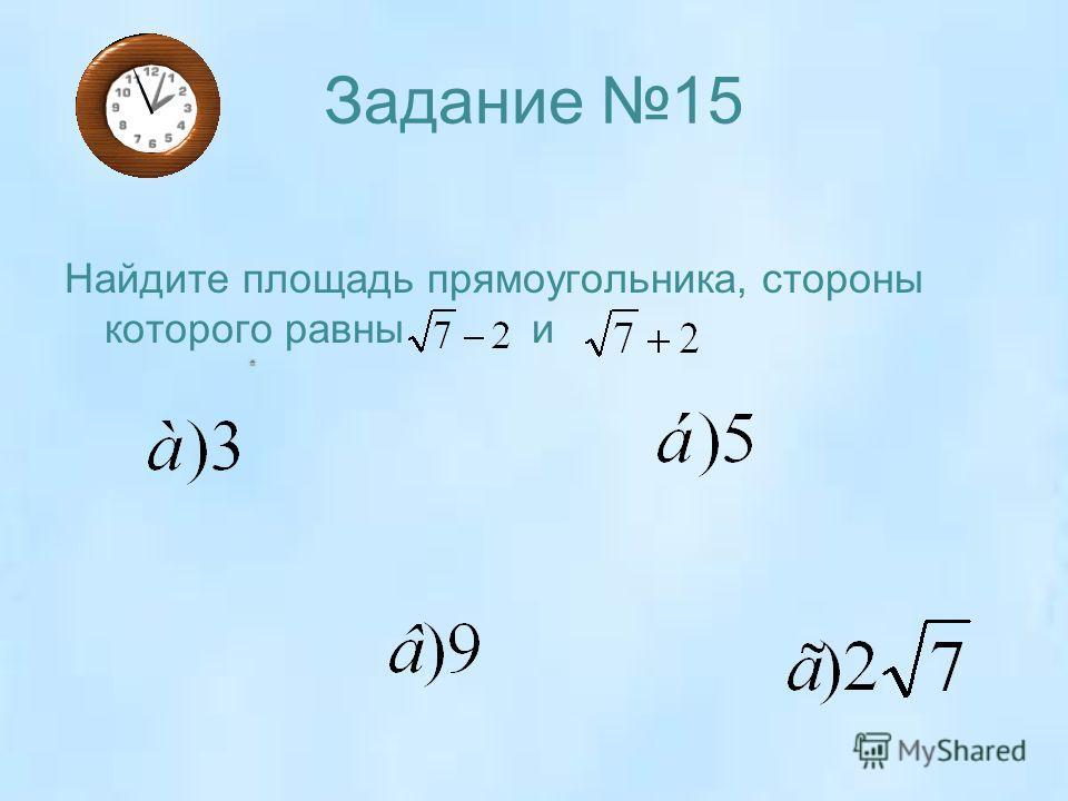 Задание 15 Найдите площадь прямоугольника, стороны которого равны и