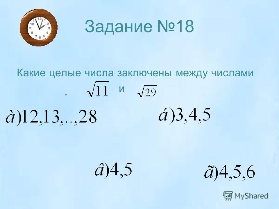 Задание 18 Какие целые числа заключены между числами и