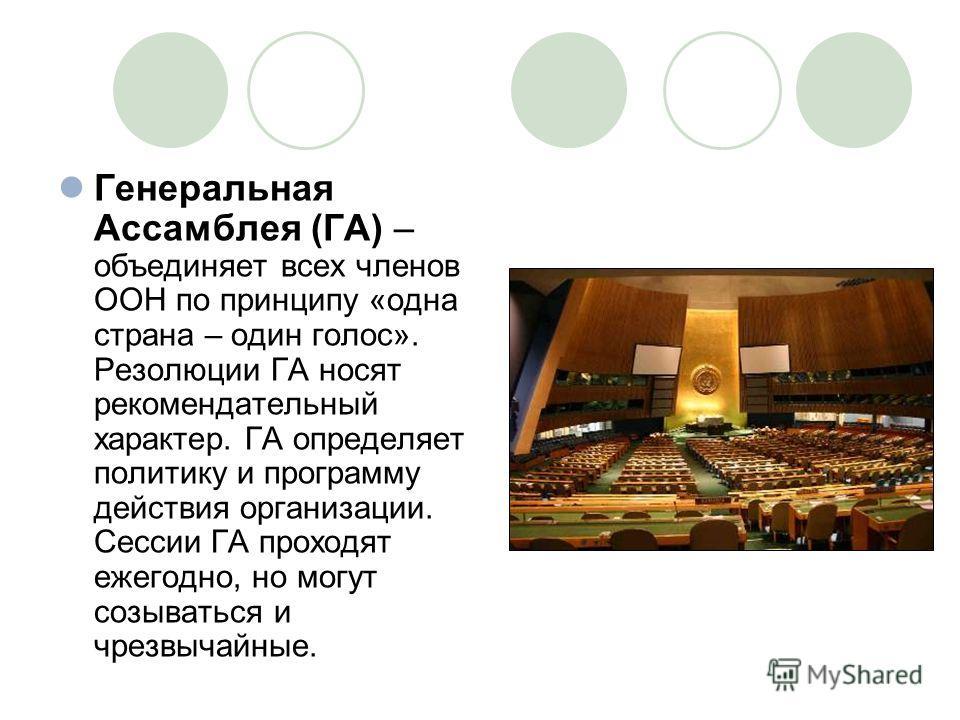Генеральная Ассамблея (ГА) – объединяет всех членов ООН по принципу «одна страна – один голос». Резолюции ГА носят рекомендательный характер. ГА определяет политику и программу действия организации. Сессии ГА проходят ежегодно, но могут созываться и