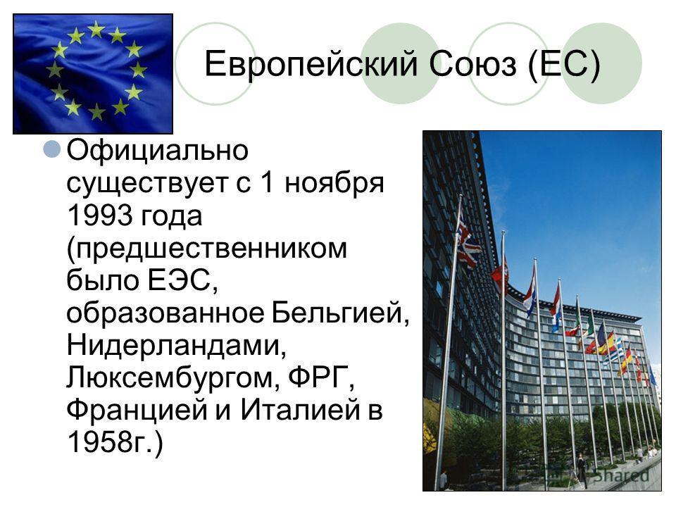 Европейский Союз (ЕС) Официально существует с 1 ноября 1993 года (предшественником было ЕЭС, образованное Бельгией, Нидерландами, Люксембургом, ФРГ, Францией и Италией в 1958г.)