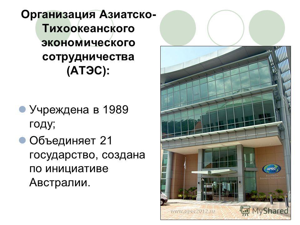 Организация Азиатско- Тихоокеанского экономического сотрудничества (АТЭС): Учреждена в 1989 году; Объединяет 21 государство, создана по инициативе Австралии.