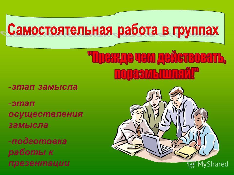-этап замысла -этап осуществления замысла -подготовка работы к презентации