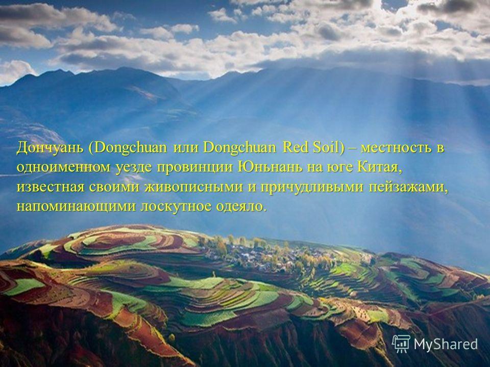 Дончуань (Dongchuan или Dongchuan Red Soil) – местность в одноименном уезде провинции Юньнань на юге Китая, известная своими живописными и причудливыми пейзажами, напоминающими лоскутное одеяло.