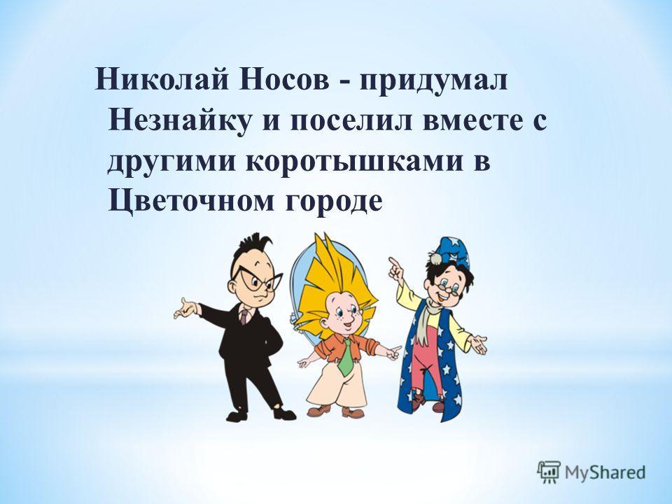 Николай Носов - придумал Незнайку и поселил вместе с другими коротышками в Цветочном городе
