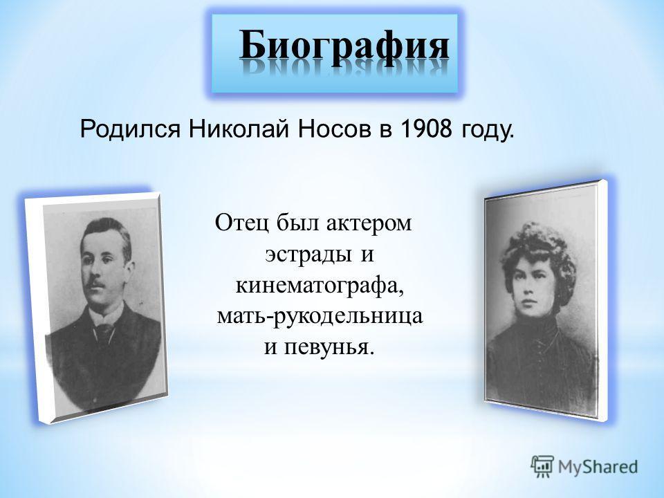 Отец был актером эстрады и кинематографа, мать-рукодельница и певунья. Родился Николай Носов в 1908 году.