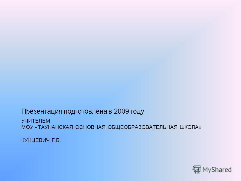 УЧИТЕЛЕМ МОУ «ТАУНАНСКАЯ ОСНОВНАЯ ОБЩЕОБРАЗОВАТЕЛЬНАЯ ШКОЛА» КУНЦЕВИЧ Г.Б. Презентация подготовлена в 2009 году