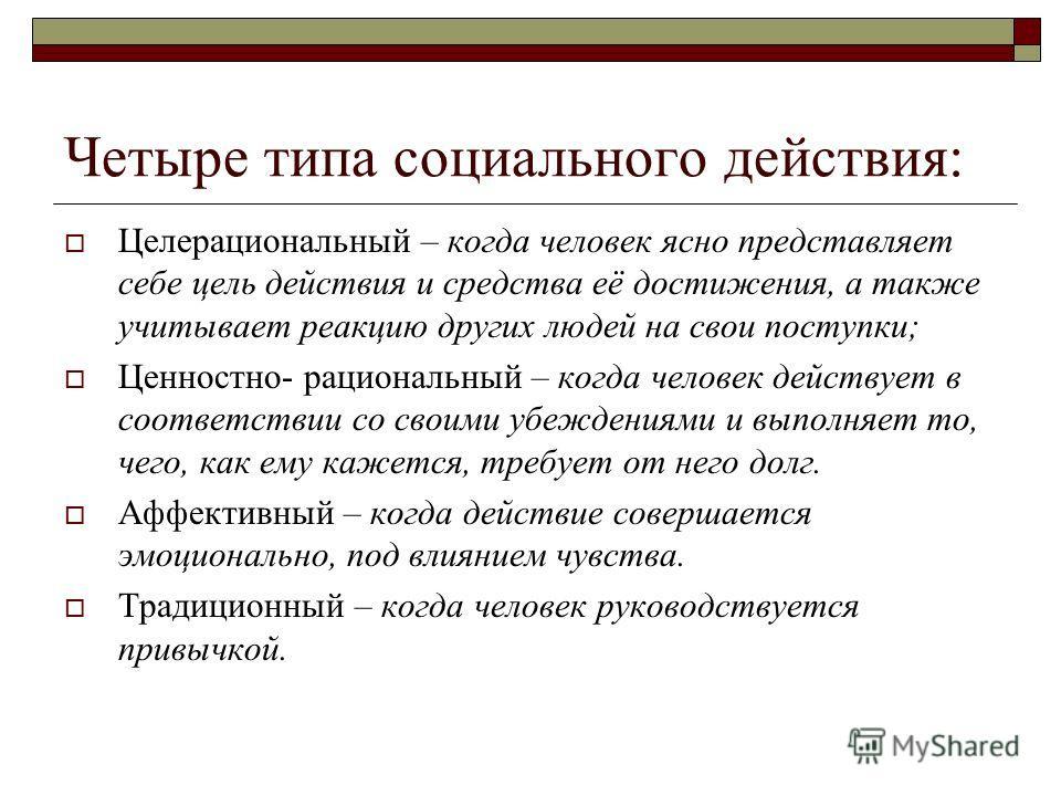 Четыре типа социального действия: Целерациональный – когда человек ясно представляет себе цель действия и средства её достижения, а также учитывает реакцию других людей на свои поступки; Ценностно- рациональный – когда человек действует в соответстви