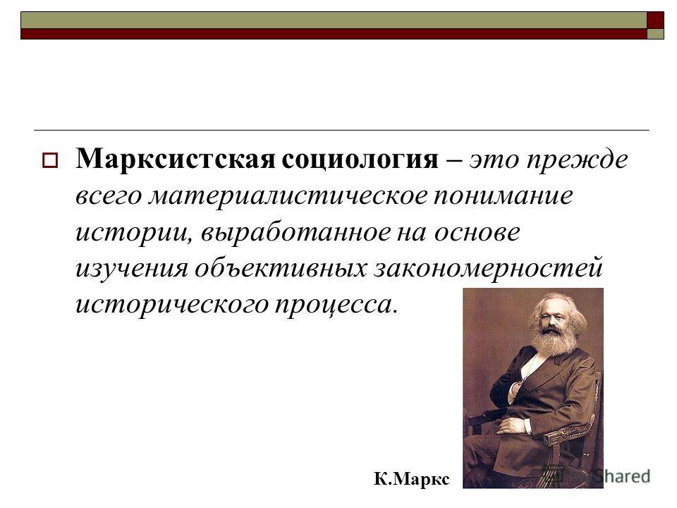 Марксистская социология – это прежде всего материалистическое понимание истории, выработанное на основе изучения объективных закономерностей исторического процесса. К.Маркс