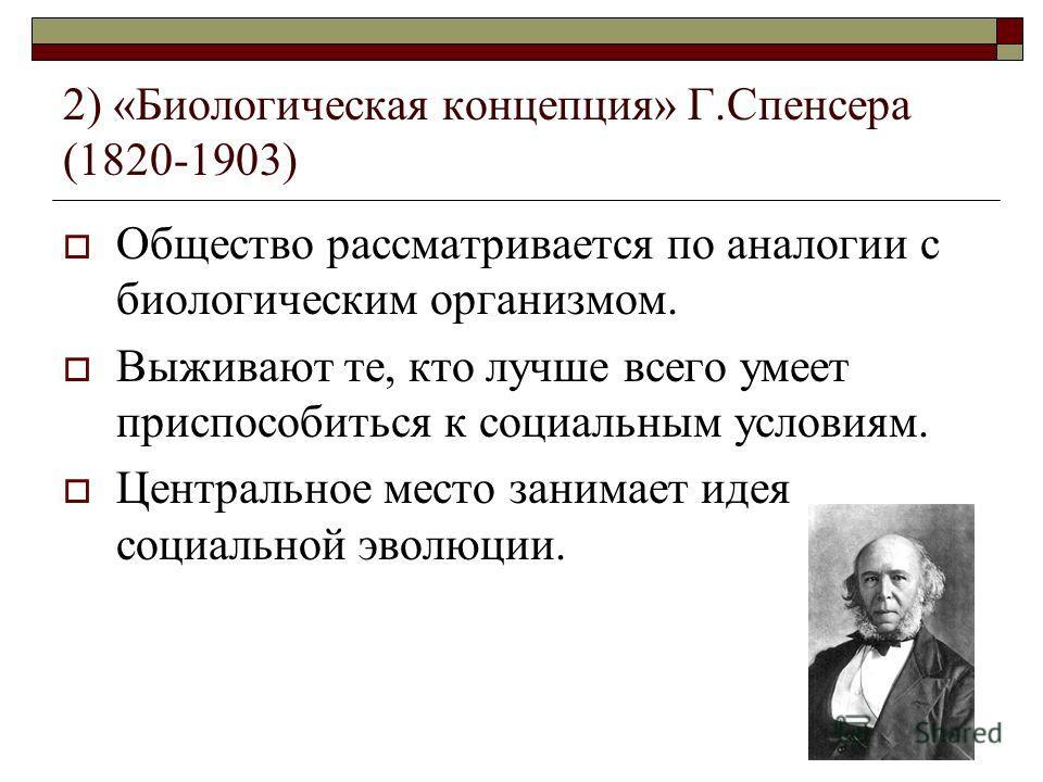 2) «Биологическая концепция» Г.Спенсера (1820-1903) Общество рассматривается по аналогии с биологическим организмом. Выживают те, кто лучше всего умеет приспособиться к социальным условиям. Центральное место занимает идея социальной эволюции.