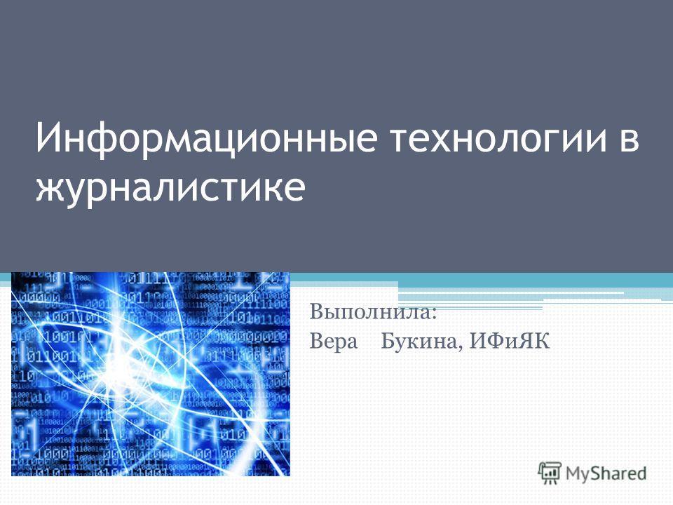 Информационные технологии в журналистике Выполнила: Вера Букина, ИФиЯК