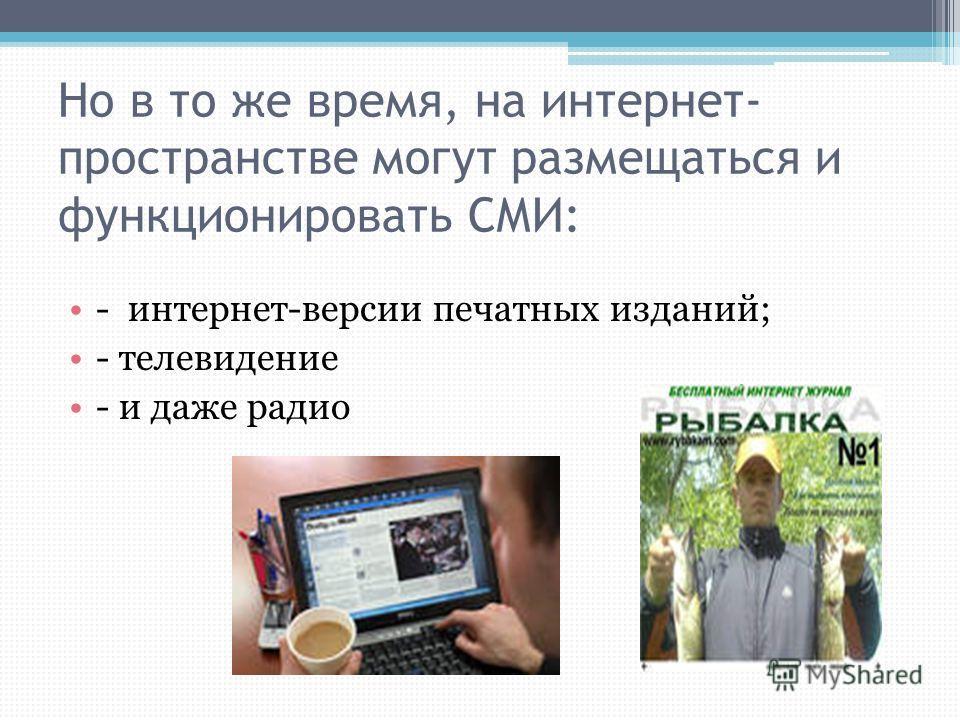 Но в то же время, на интернет- пространстве могут размещаться и функционировать СМИ: - интернет-версии печатных изданий; - телевидение - и даже радио