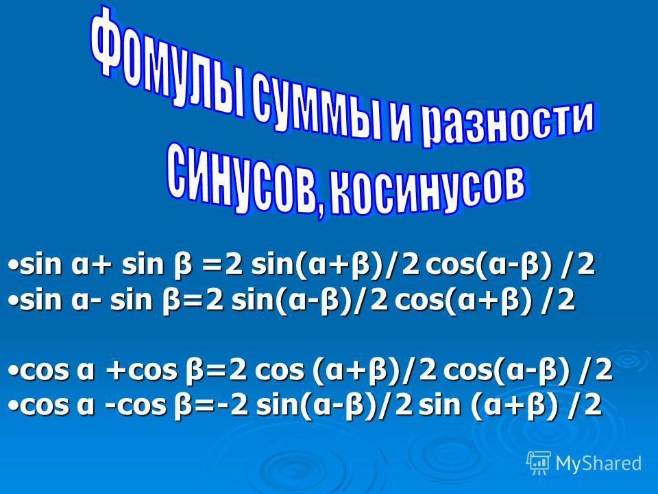 sin α+ sin β =2 sin(α+β)/2 cos(α-β) /2sin α+ sin β =2 sin(α+β)/2 cos(α-β) /2 sin α- sin β=2 sin(α-β)/2 cos(α+β) /2sin α- sin β=2 sin(α-β)/2 cos(α+β) /2 cos α +cos β=2 cos (α+β)/2 cos(α-β) /2cos α +cos β=2 cos (α+β)/2 cos(α-β) /2 cos α -cos β=-2 sin(α