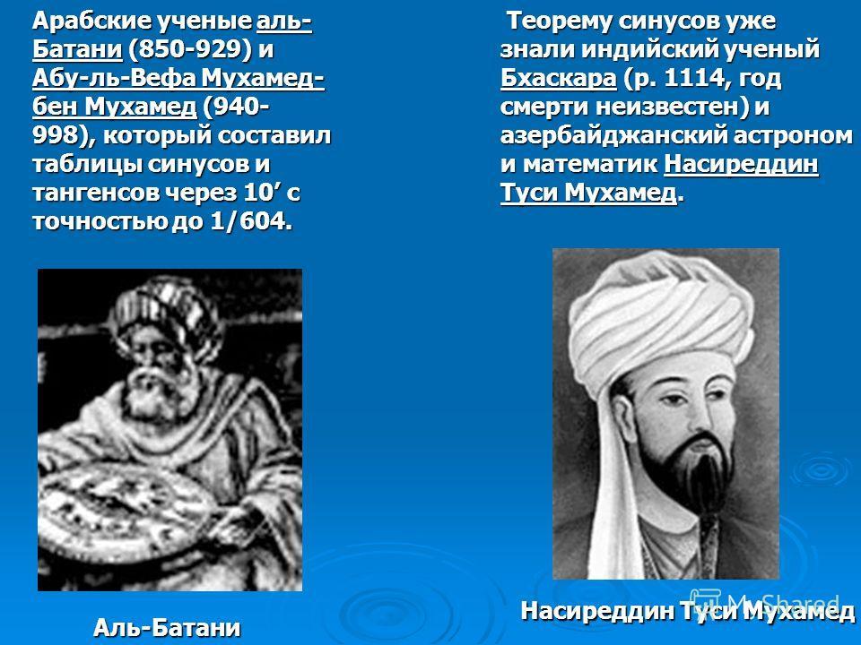 Арабские ученые аль- Батани (850-929) и Абу-ль-Вефа Мухамед- бен Мухамед (940- 998), который составил таблицы синусов и тангенсов через 10 с точностью до 1/604. Теорему синусов уже знали индийский ученый Бхаскара (р. 1114, год смерти неизвестен) и аз