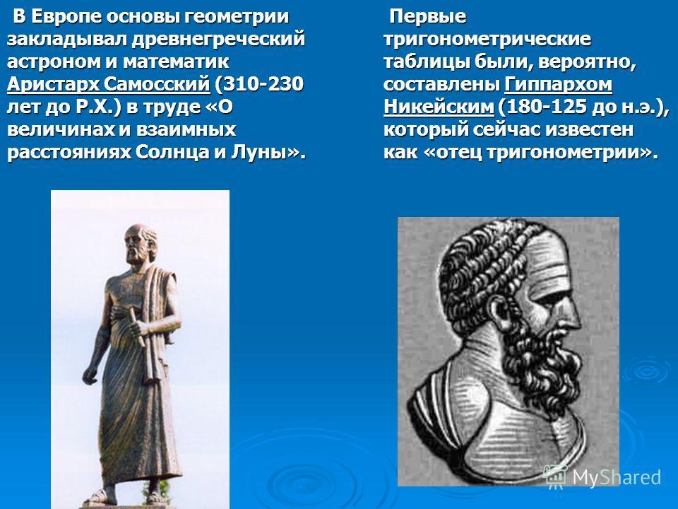 В Европе основы геометрии закладывал древнегреческий астроном и математик Аристарх Самосский (310-230 лет до Р.Х.) в труде «О величинах и взаимных расстояниях Солнца и Луны». В Европе основы геометрии закладывал древнегреческий астроном и математик А