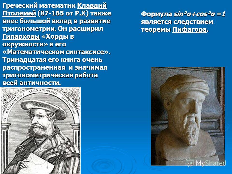 Греческий математик Клавдий Птолемей (87-165 от Р.Х) также внес большой вклад в развитие тригонометрии. Он расширил Гипарховы «Хорды в окружности» в его «Математическом синтаксисе». Тринадцатая его книга очень распространенная и значимая тригонометри