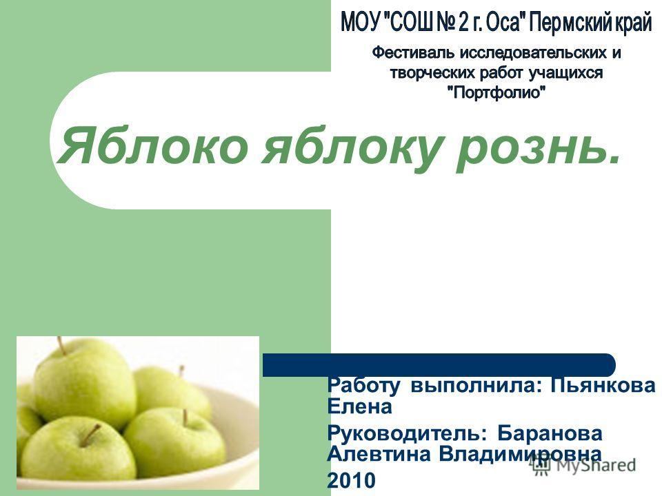 Яблоко яблоку рознь. Работу выполнила: Пьянкова Елена Руководитель: Баранова Алевтина Владимировна 2010