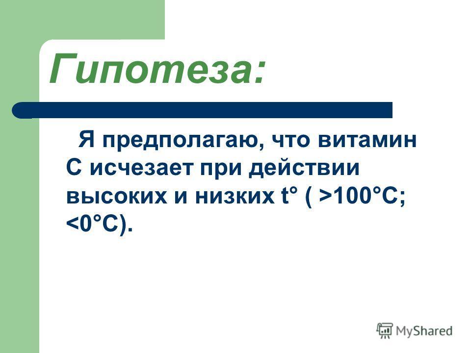 Гипотеза: Я предполагаю, что витамин С исчезает при действии высоких и низких t° ( >100°С;