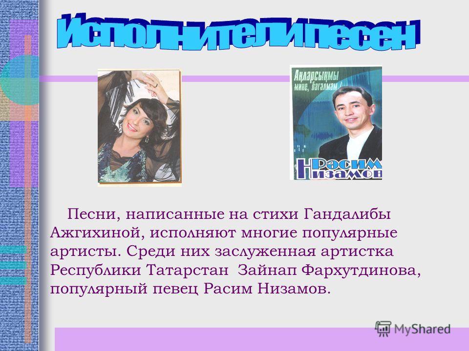 Песни, написанные на стихи Гандалибы Ажгихиной, исполняют многие популярные артисты. Среди них заслуженная артистка Республики Татарстан Зайнап Фархутдинова, популярный певец Расим Низамов.