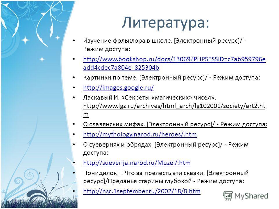 Литература: Изучение фольклора в школе. [Электронный ресурс]/ - Режим доступа: http://www.bookshop.ru/docs/13069?PHPSESSID=c7ab959796e add4cdec7a804e 825304b http://www.bookshop.ru/docs/13069?PHPSESSID=c7ab959796e add4cdec7a804e 825304b Картинки по т