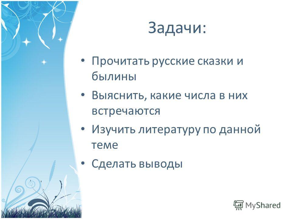 Задачи: Прочитать русские сказки и былины Выяснить, какие числа в них встречаются Изучить литературу по данной теме Сделать выводы
