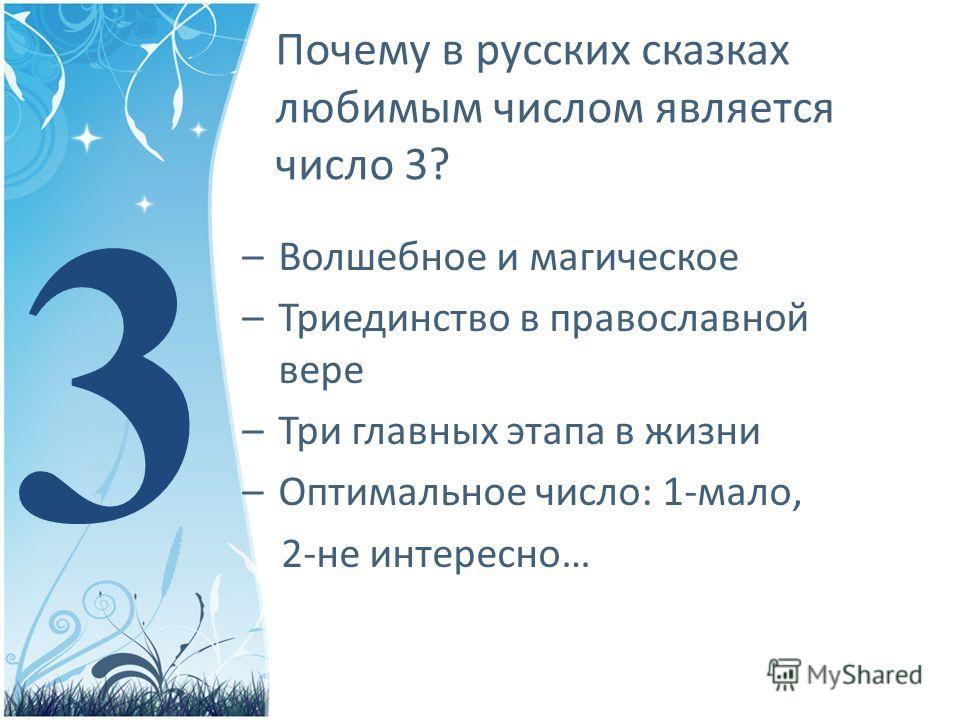 Почему в русских сказках любимым числом является число 3? –Волшебное и магическое –Триединство в православной вере –Три главных этапа в жизни –Оптимальное число: 1-мало, 2-не интересно… 3