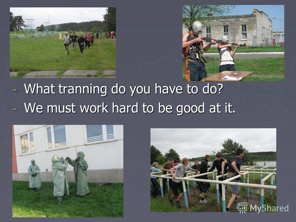 - What tranning do you have to do? - We must work hard to be good at it.