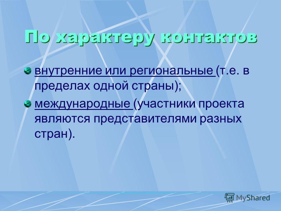 По характеру контактов внутренние или региональные (т.е. в пределах одной страны); международные (участники проекта являются представителями разных стран).