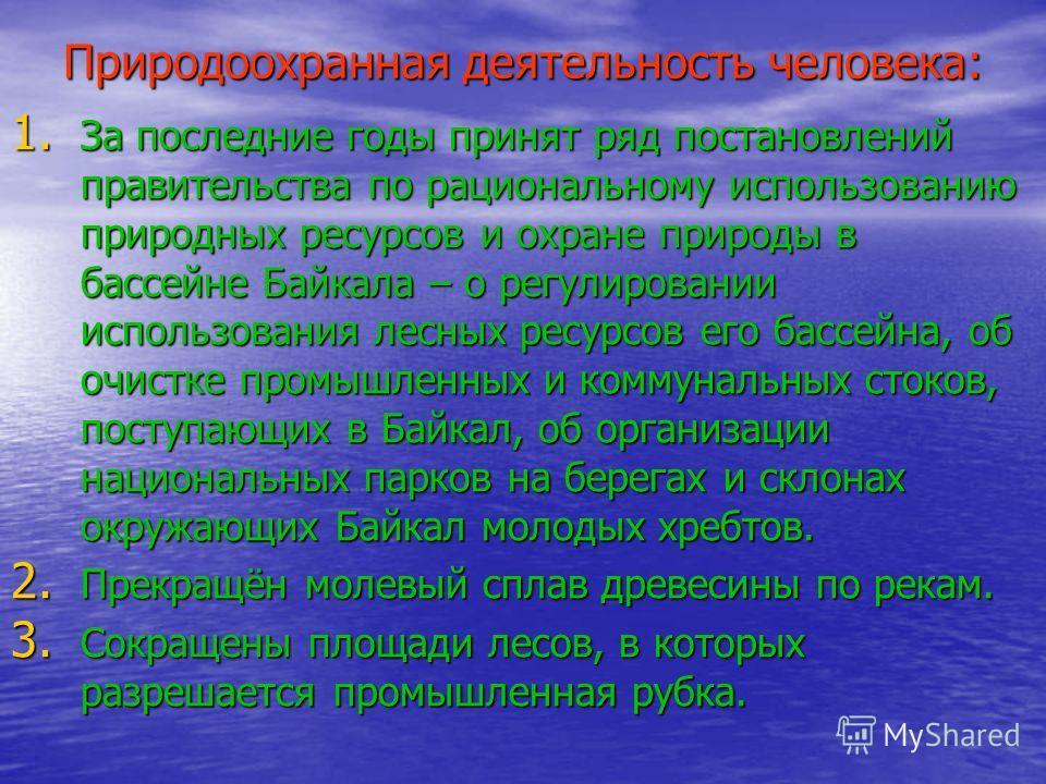 Природоохранная деятельность человека: 1. За последние годы принят ряд постановлений правительства по рациональному использованию природных ресурсов и охране природы в бассейне Байкала – о регулировании использования лесных ресурсов его бассейна, об