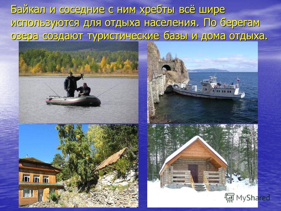 Байкал и соседние с ним хребты всё шире используются для отдыха населения. По берегам озера создают туристические базы и дома отдыха.