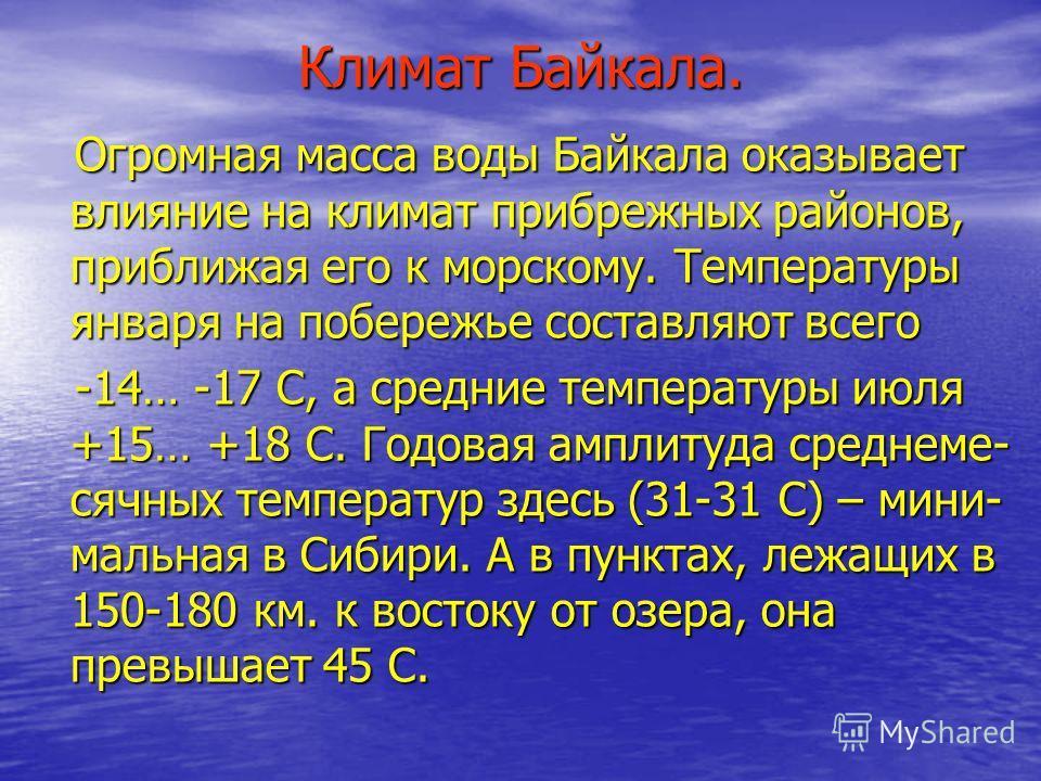 Климат Байкала. Огромная масса воды Байкала оказывает влияние на климат прибрежных районов, приближая его к морскому. Температуры января на побережье составляют всего Огромная масса воды Байкала оказывает влияние на климат прибрежных районов, приближ