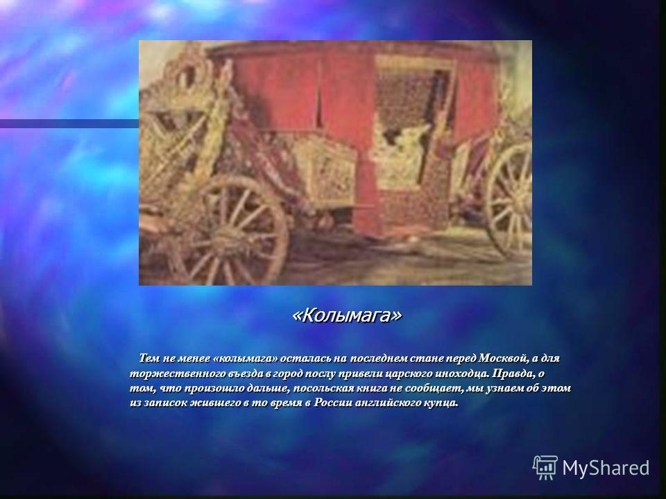 «Колымага» Тем не менее «колымага» осталась на последнем стане перед Москвой, а для торжественного въезда в город послу привели царского иноходца. Правда, о том, что произошло дальше, посольская книга не сообщает, мы узнаем об этом из записок жившего