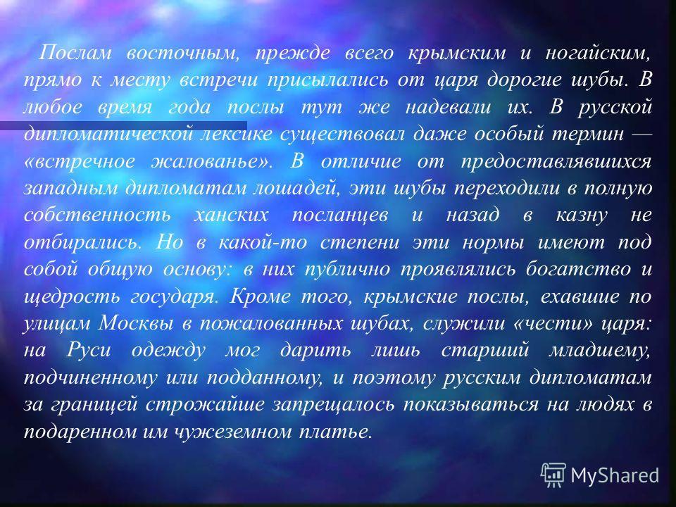 Послам восточным, прежде всего крымским и ногайским, прямо к месту встречи присылались от царя дорогие шубы. В любое время года послы тут же надевали их. В русской дипломатической лексике существовал даже особый термин «встречное жалованье». В отличи