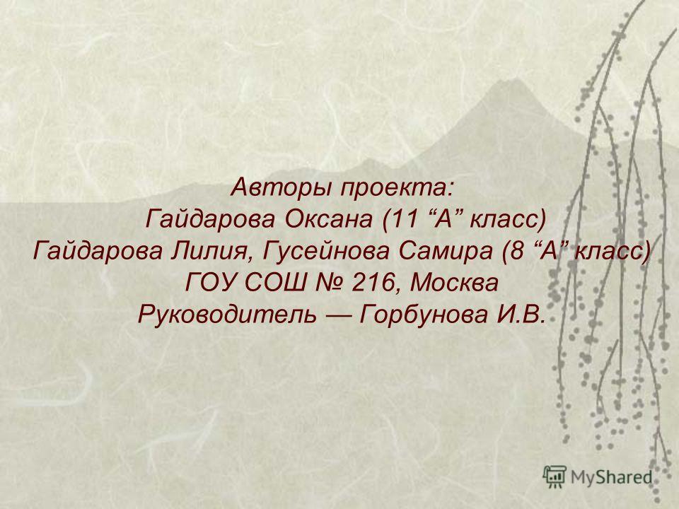 Авторы проекта: Гайдарова Оксана (11 А класс) Гайдарова Лилия, Гусейнова Самира (8 А класс) ГОУ СОШ 216, Москва Руководитель Горбунова И.В.