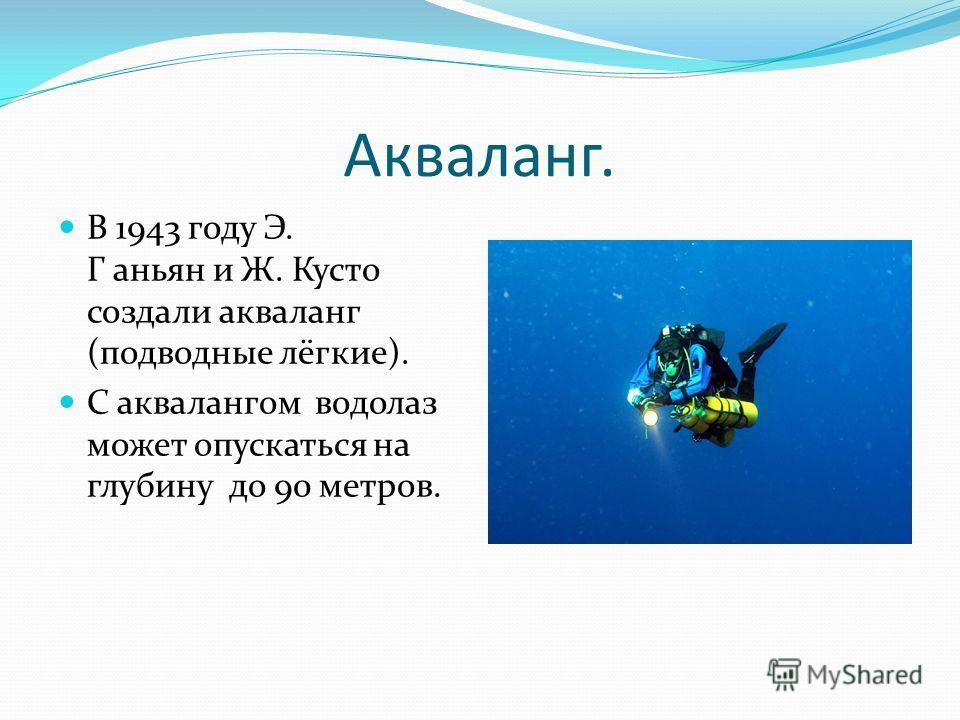 Акваланг. В 1943 году Э. Г аньян и Ж. Кусто создали акваланг (подводные лёгкие). С аквалангом водолаз может опускаться на глубину до 90 метров.