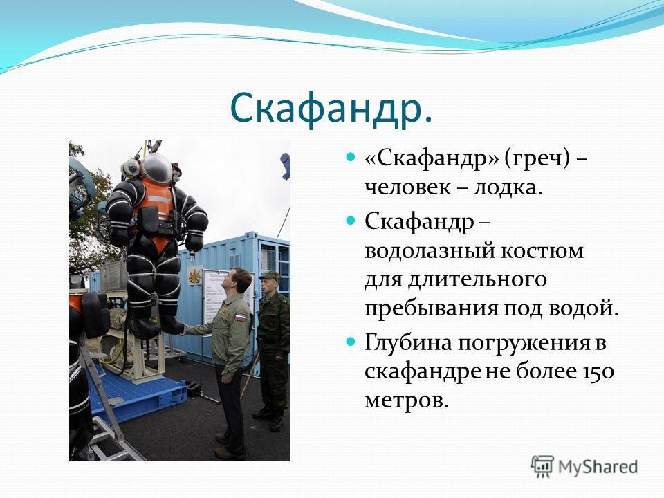 Скафандр. «Скафандр» (греч) – человек – лодка. Скафандр – водолазный костюм для длительного пребывания под водой. Глубина погружения в скафандре не более 150 метров.