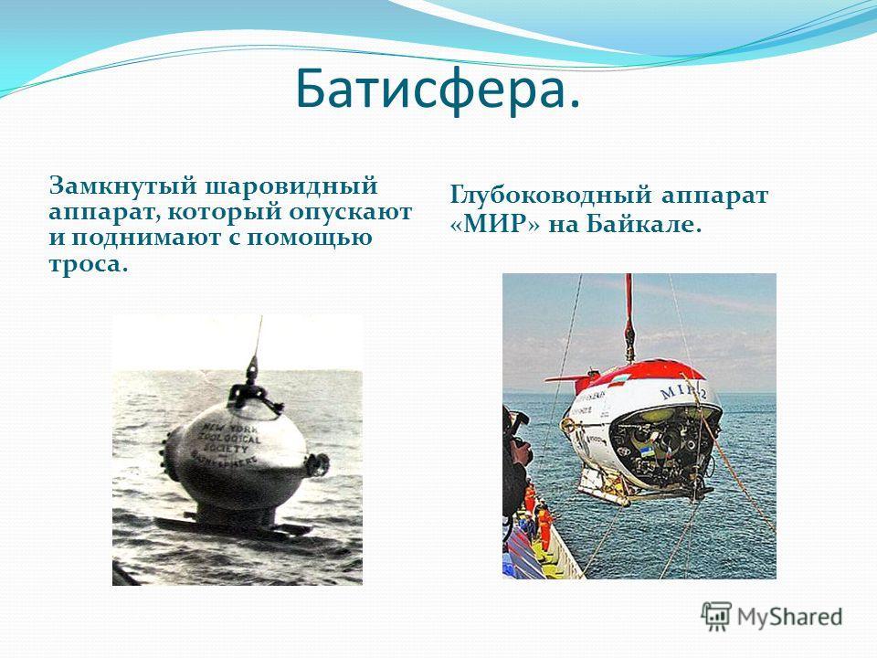 Батисфера. Замкнутый шаровидный аппарат, который опускают и поднимают с помощью троса. Глубоководный аппарат «МИР» на Байкале.