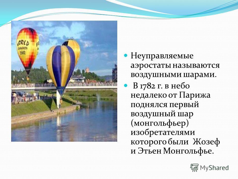 Неуправляемые аэростаты называются воздушными шарами. В 1782 г. в небо недалеко от Парижа поднялся первый воздушный шар (монгольфьер) изобретателями которого были Жозеф и Этьен Монгольфье.