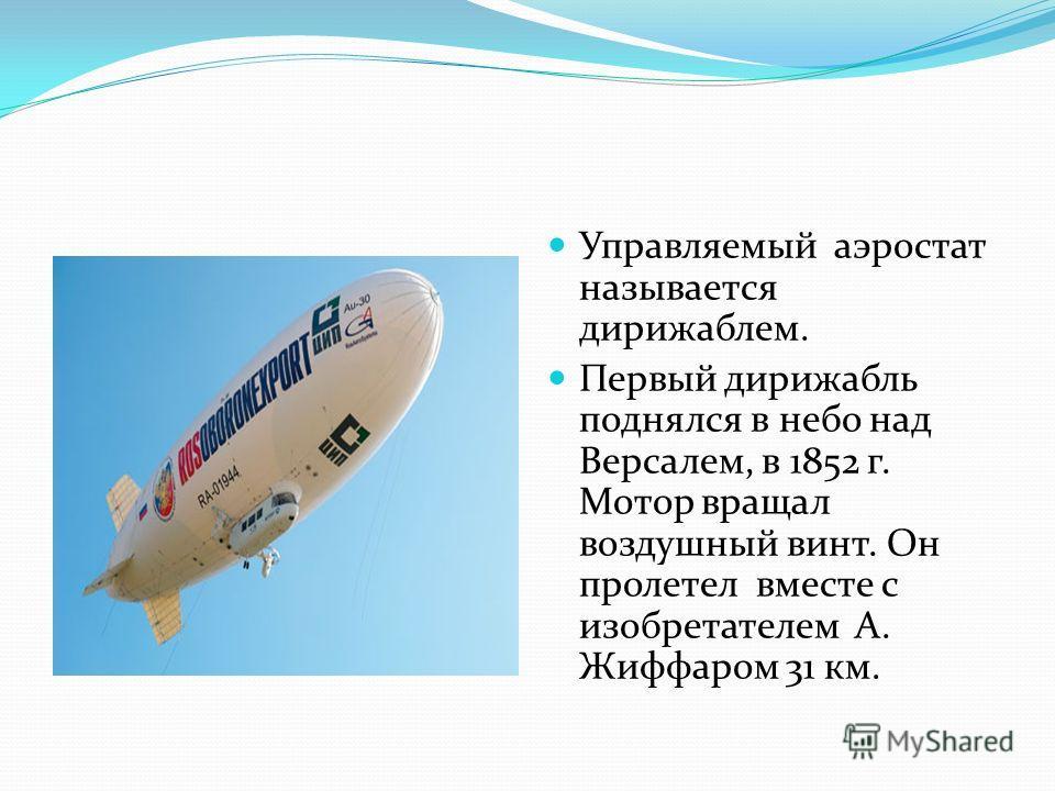 Управляемый аэростат называется дирижаблем. Первый дирижабль поднялся в небо над Версалем, в 1852 г. Мотор вращал воздушный винт. Он пролетел вместе с изобретателем А. Жиффаром 31 км.