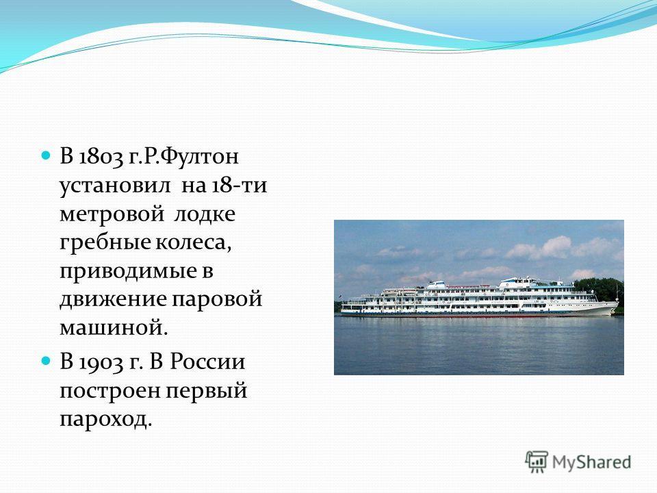 В 1803 г.Р.Фултон установил на 18-ти метровой лодке гребные колеса, приводимые в движение паровой машиной. В 1903 г. В России построен первый пароход.