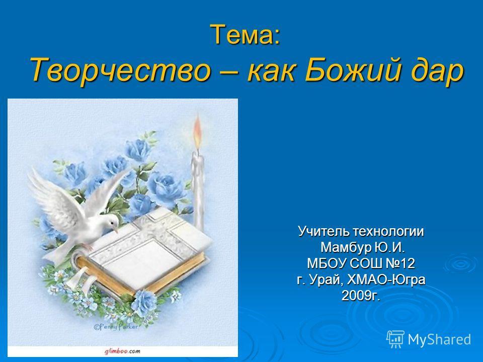 Тема: Творчество – как Божий дар Учитель технологии Мамбур Ю.И. Мамбур Ю.И. МБОУ СОШ 12 г. Урай, ХМАО-Югра 2009г.