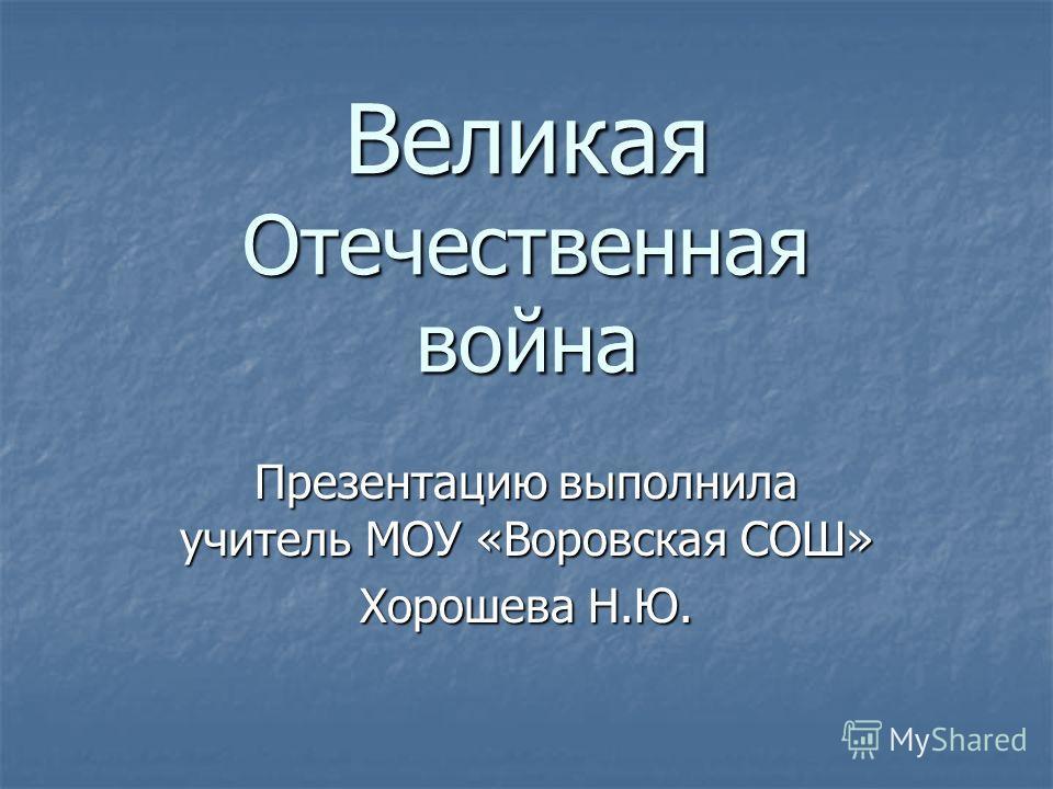 Великая Отечественная война Презентацию выполнила учитель МОУ «Воровская СОШ» Хорошева Н.Ю.